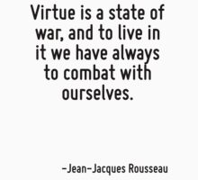 Virtue is a state of war, and to live in it we have always to combat with ourselves. by Quotr