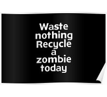 Waste nothing Recycle a zombie today Poster