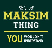 It's A MAKSIM thing, you wouldn't understand !! by satro