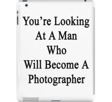 You're Looking At A Man Who Will Become A Photographer  iPad Case/Skin