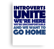 Introverts unite we're here we're uncomfortable and we want to go home Canvas Print
