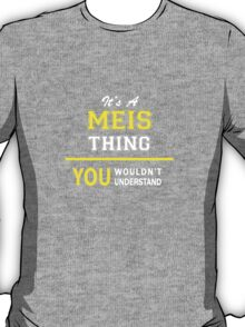 It's A MEIS thing, you wouldn't understand !! T-Shirt