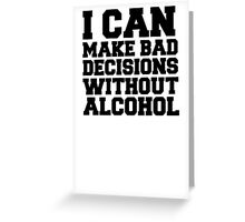 I can make bad decisions without alcohol Greeting Card