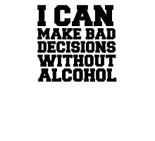 I can make bad decisions without alcohol Photographic Print
