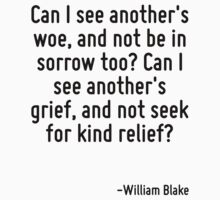 Can I see another's woe, and not be in sorrow too? Can I see another's grief, and not seek for kind relief? by Quotr