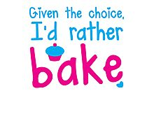 Given the choice I'd rather Bake with cupcake  Photographic Print