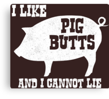 I like Pig Butts and I Cannot Lie  Canvas Print