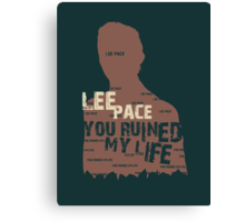 LEE PACE....YOU RUINED MY LIFE . Canvas Print