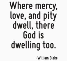 Where mercy, love, and pity dwell, there God is dwelling too. by Quotr