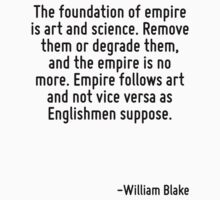 The foundation of empire is art and science. Remove them or degrade them, and the empire is no more. Empire follows art and not vice versa as Englishmen suppose. by Quotr