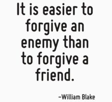 It is easier to forgive an enemy than to forgive a friend. by Quotr