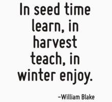 In seed time learn, in harvest teach, in winter enjoy. by Quotr