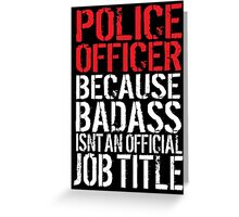 Funny 'Police Officer Because Badass Isn't an official Job Title' T-Shirt Greeting Card