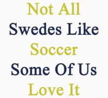 Not All Swedes Like Soccer Some Of Us Love It  by supernova23