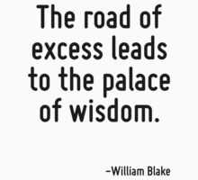 The road of excess leads to the palace of wisdom. by Quotr