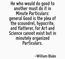 He who would do good to another must do it in Minute Particulars: general Good is the plea of the scoundrel, hypocrite, and flatterer, for Art and Science cannot exist but in minutely organized Parti by Quotr
