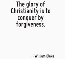 The glory of Christianity is to conquer by forgiveness. by Quotr