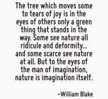 The tree which moves some to tears of joy is in the eyes of others only a green thing that stands in the way. Some see nature all ridicule and deformity... and some scarce see nature at all. But to t by Quotr