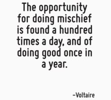 The opportunity for doing mischief is found a hundred times a day, and of doing good once in a year. by Quotr