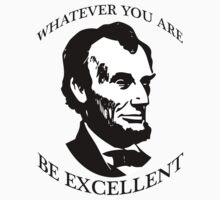 Abraham Lincoln - Whatever You Are - Be Excellent T Shirt by wordsonashirt
