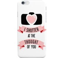 I 'Shutter' At The Thought Of You iPhone Case/Skin