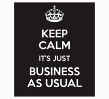 Keep Calm It's Just Business As Usual by BlackObsidian