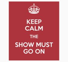 Keep Calm The Show Must Go On by BlackObsidian