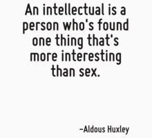 An intellectual is a person who's found one thing that's more interesting than sex. by Quotr