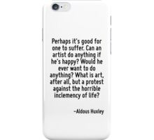 Perhaps it's good for one to suffer. Can an artist do anything if he's happy? Would he ever want to do anything? What is art, after all, but a protest against the horrible inclemency of life? iPhone Case/Skin