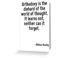 Orthodoxy is the diehard of the world of thought. It learns not, neither can it forget. Greeting Card