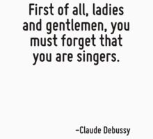 First of all, ladies and gentlemen, you must forget that you are singers. by Quotr
