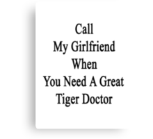 Call My Girlfriend When You Need A Great Tiger Doctor  Canvas Print