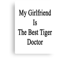 My Girlfriend Is The Best Tiger Doctor  Canvas Print