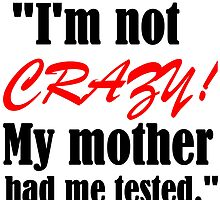 I'M NOT CRAZY!MY MOTHER HAD ME TESTED by grumpy4now