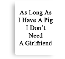 As Long As I Have A Pig I Don't Need A Girlfriend  Canvas Print