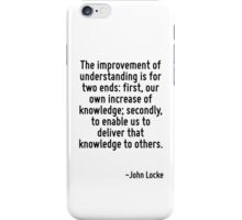 The improvement of understanding is for two ends: first, our own increase of knowledge; secondly, to enable us to deliver that knowledge to others. iPhone Case/Skin