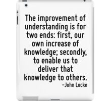 The improvement of understanding is for two ends: first, our own increase of knowledge; secondly, to enable us to deliver that knowledge to others. iPad Case/Skin