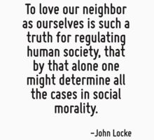 To love our neighbor as ourselves is such a truth for regulating human society, that by that alone one might determine all the cases in social morality. by Quotr
