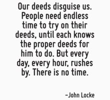 Our deeds disguise us. People need endless time to try on their deeds, until each knows the proper deeds for him to do. But every day, every hour, rushes by. There is no time. by Quotr