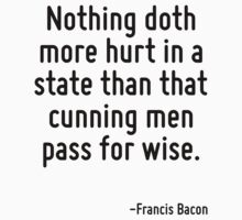 Nothing doth more hurt in a state than that cunning men pass for wise. by Quotr