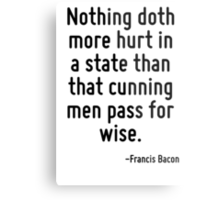 Nothing doth more hurt in a state than that cunning men pass for wise. Metal Print