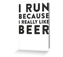 I Run Because I Really Like Beer Greeting Card