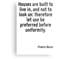 Houses are built to live in, and not to look on: therefore let use be preferred before uniformity. Metal Print