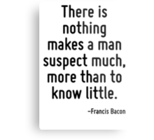 There is nothing makes a man suspect much, more than to know little. Metal Print
