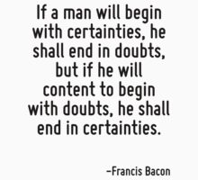 If a man will begin with certainties, he shall end in doubts, but if he will content to begin with doubts, he shall end in certainties. by Quotr