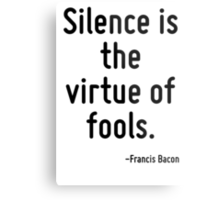 Silence is the virtue of fools. Metal Print