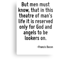 But men must know, that in this theatre of man's life it is reserved only for God and angels to be lookers on. Metal Print