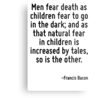 Men fear death as children fear to go in the dark; and as that natural fear in children is increased by tales, so is the other. Metal Print