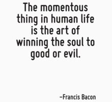 The momentous thing in human life is the art of winning the soul to good or evil. by Quotr