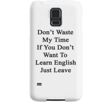 Don't Waste My Time If You Don't Want To Learn English Just Leave  Samsung Galaxy Case/Skin